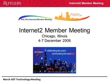 March OIT Technology Meeting Internet2 Member Meeting Internet2 Member Meeting Chicago, Illinois 4-7 December 2006.