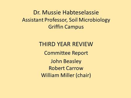 Dr. Mussie Habteselassie Assistant Professor, Soil Microbiology Griffin Campus THIRD YEAR REVIEW Committee Report John Beasley Robert Carrow William Miller.
