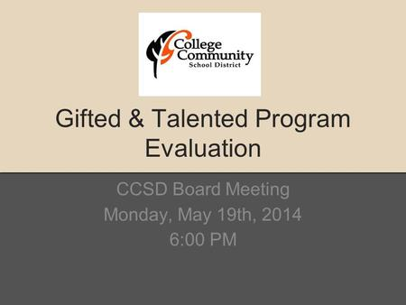 Gifted & Talented Program Evaluation CCSD Board Meeting Monday, May 19th, 2014 6:00 PM.