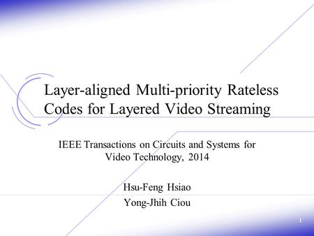 Layer-aligned Multi-priority Rateless Codes for Layered Video Streaming IEEE Transactions on Circuits and Systems for Video Technology, 2014 Hsu-Feng Hsiao.