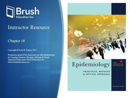 Instructor Resource Chapter 18 Copyright © Scott B. Patten, 2015. Permission granted for classroom use with Epidemiology for Canadian Students: Principles,