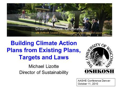 Building Climate Action Plans from Existing Plans, Targets and Laws Michael Lizotte Director of Sustainability AASHE Conference Denver October 11, 2010.