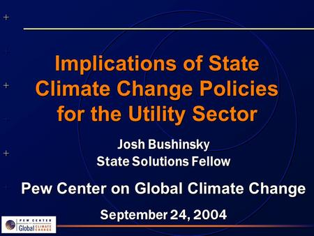 ++++++++++++++ ++++++++++++++ Implications of State Climate Change Policies for the Utility Sector Josh Bushinsky State Solutions Fellow Pew Center on.