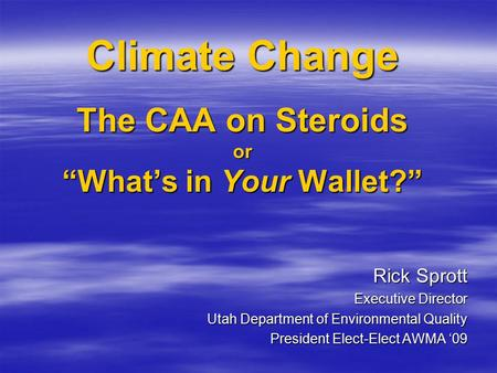 "Climate Change The CAA on Steroids or ""What's in Your Wallet?"" Rick Sprott Executive Director Utah Department of Environmental Quality President Elect-Elect."