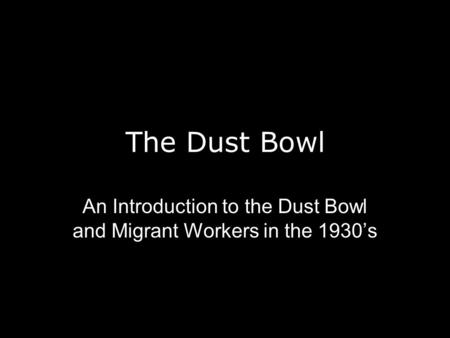 The Dust Bowl An Introduction to the Dust Bowl and Migrant Workers in the 1930's.