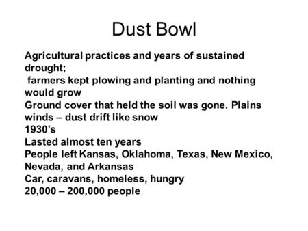 Dust Bowl Agricultural practices and years of sustained drought; farmers kept plowing and planting and nothing would grow Ground cover that held the soil.