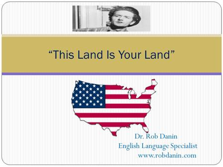 "Dr. Rob Danin English Language Specialist www.robdanin.com ""This Land Is Your Land"""
