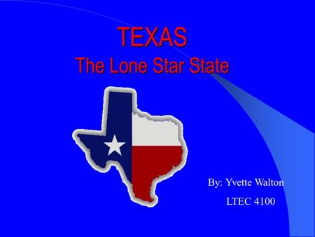 TEXAS The Lone Star State By: Yvette Walton LTEC 4100.