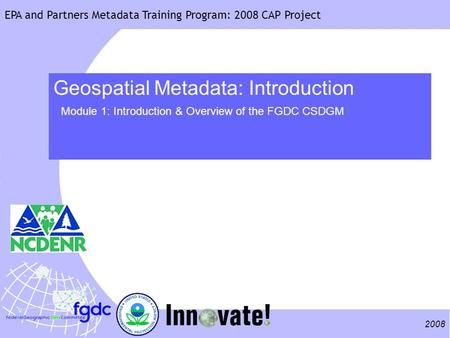 2008 EPA and Partners Metadata Training Program: 2008 CAP Project Geospatial Metadata: Introduction Module 1: Introduction & Overview of the FGDC CSDGM.