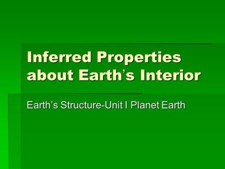 Inferred Properties about Earth's Interior Earth's Structure-Unit I Planet Earth.