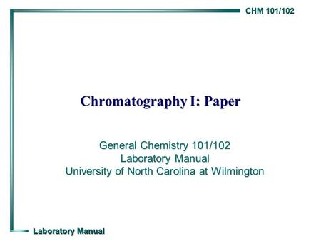 CHM 101/102 Laboratory Manual Chromatography I: Paper General Chemistry 101/102 Laboratory Manual University of North Carolina at Wilmington.