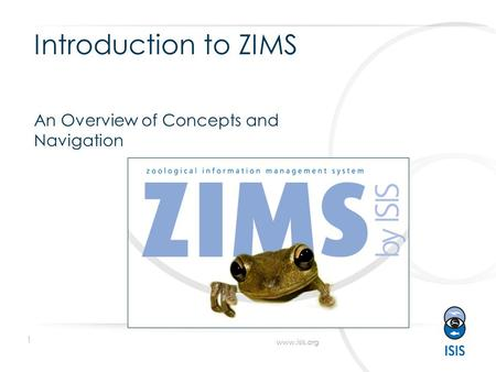 1 www.isis.org Introduction to ZIMS An Overview of Concepts and Navigation.