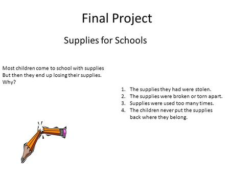 Final Project Supplies for Schools Most children come to school with supplies But then they end up losing their supplies. Why? 1.The supplies they had.