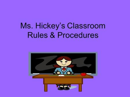 Ms. Hickey's Classroom Rules & Procedures. Entering the Class Students will line up, IN A LINE, against the wall until given permission to enter the classroom.