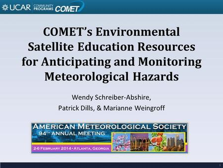 COMET's Environmental Satellite Education Resources for Anticipating and Monitoring Meteorological Hazards Wendy Schreiber-Abshire, Patrick Dills, & Marianne.