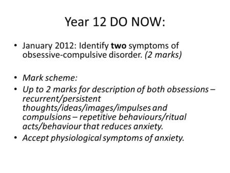 Year 12 DO NOW: January 2012: Identify two symptoms of obsessive-compulsive disorder. (2 marks) Mark scheme: Up to 2 marks for description of both obsessions.