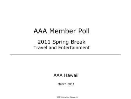ACE Marketing Research AAA Member Poll 2011 Spring Break Travel and Entertainment AAA Hawaii March 2011.