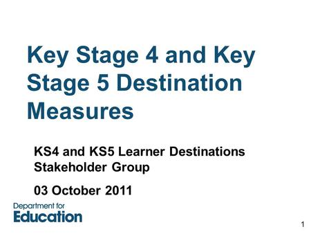 Key Stage 4 and Key Stage 5 Destination Measures 1 KS4 and KS5 Learner Destinations Stakeholder Group 03 October 2011.