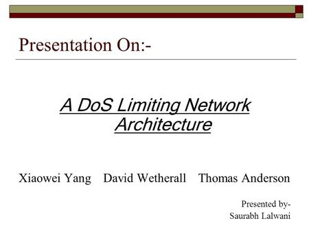Presentation On:- A DoS Limiting Network Architecture Xiaowei Yang David Wetherall Thomas Anderson Presented by- Saurabh Lalwani.