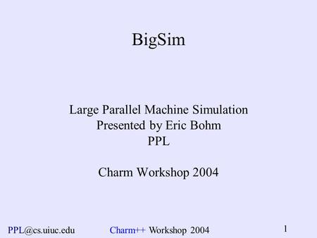 Workshop 2004 1 BigSim Large Parallel Machine Simulation Presented by Eric Bohm PPL Charm Workshop 2004.