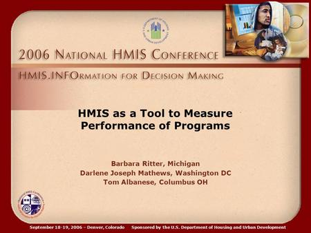 September 18-19, 2006 – Denver, Colorado Sponsored by the U.S. Department of Housing and Urban Development HMIS as a Tool to Measure Performance of Programs.