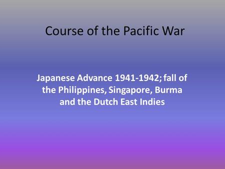 Course of the Pacific War Japanese Advance 1941-1942; fall of the Philippines, Singapore, Burma and the Dutch East Indies.