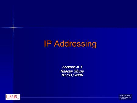 IP Addressing Lecture # 1 Hassan Shuja 01/31/2006.