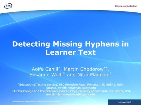 Copyright © 2013 by Educational Testing Service. All rights reserved. 14-June-2013 Detecting Missing Hyphens in Learner Text Aoife Cahill *, Martin Chodorow.