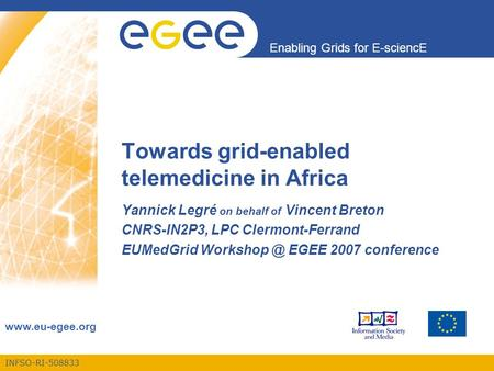 INFSO-RI-508833 Enabling Grids for E-sciencE www.eu-egee.org Towards grid-enabled telemedicine in Africa Yannick Legré on behalf of Vincent Breton CNRS-IN2P3,