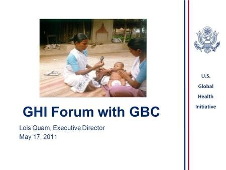 U.S. Global Health Initiative GHI Forum with GBC Lois Quam, Executive Director May 17, 2011.
