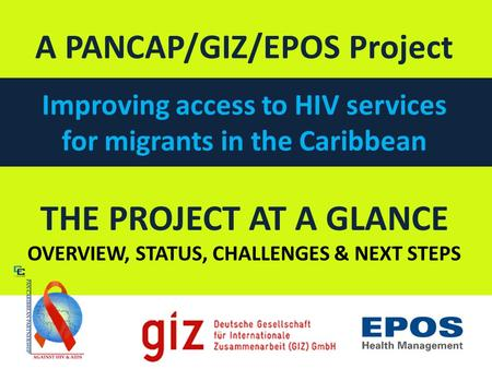 THE PROJECT AT A GLANCE OVERVIEW, STATUS, CHALLENGES & NEXT STEPS A PANCAP/GIZ/EPOS Project Improving access to HIV services for migrants in the Caribbean.