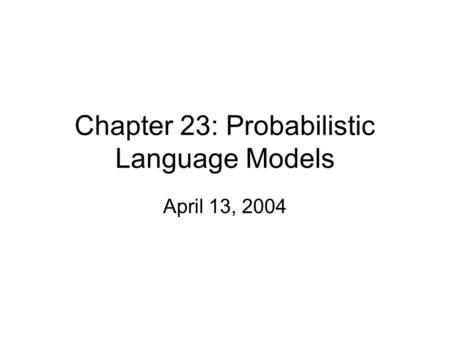 Chapter 23: Probabilistic Language Models April 13, 2004.
