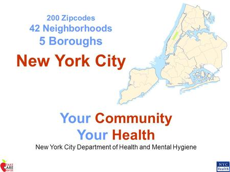 200 Zipcodes 42 Neighborhoods 5 Boroughs New York City Your Community Your Health New York City Department of Health and Mental Hygiene.