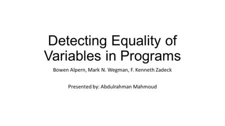 Detecting Equality of Variables in Programs Bowen Alpern, Mark N. Wegman, F. Kenneth Zadeck Presented by: Abdulrahman Mahmoud.