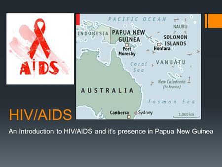 HIV/AIDS An Introduction to HIV/AIDS and it's presence in Papua New Guinea.