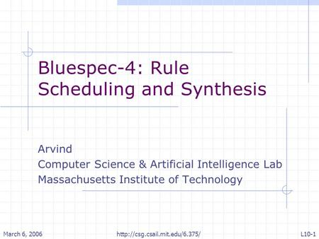 March 6, 2006http://csg.csail.mit.edu/6.375/L10-1 Bluespec-4: Rule Scheduling and Synthesis Arvind Computer Science & Artificial Intelligence Lab Massachusetts.