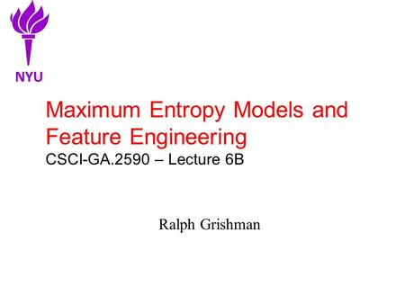 Maximum Entropy Models and Feature Engineering CSCI-GA.2590 – Lecture 6B Ralph Grishman NYU.