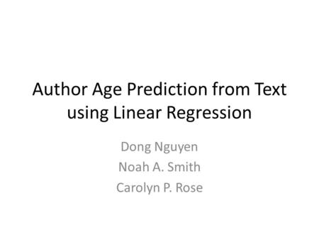 Author Age Prediction from Text using Linear Regression Dong Nguyen Noah A. Smith Carolyn P. Rose.
