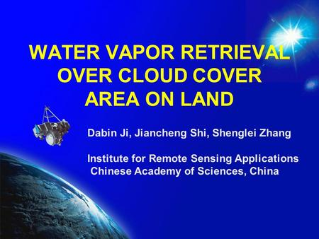 WATER VAPOR RETRIEVAL OVER CLOUD COVER AREA ON LAND Dabin Ji, Jiancheng Shi, Shenglei Zhang Institute for Remote Sensing Applications Chinese Academy of.