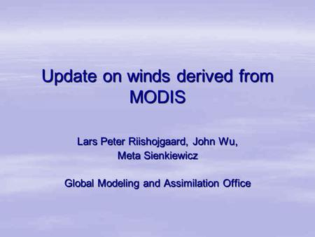Update on winds derived from MODIS Lars Peter Riishojgaard, John Wu, Meta Sienkiewicz Global Modeling and Assimilation Office.