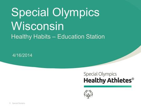 Special Olympics Special Olympics Wisconsin Healthy Habits – Education Station 4/16/2014 1.