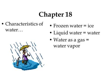 Chapter 18 Characteristics of water… Frozen water = ice Liquid water = water Water as a gas = water vapor.