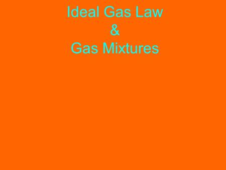 Ideal Gas Law & Gas Mixtures. Ideal Gas Law Ideal Gas Law: PV = nRT Where n = the number of moles R is the Ideal Gas Constant The ideal gas law can be.
