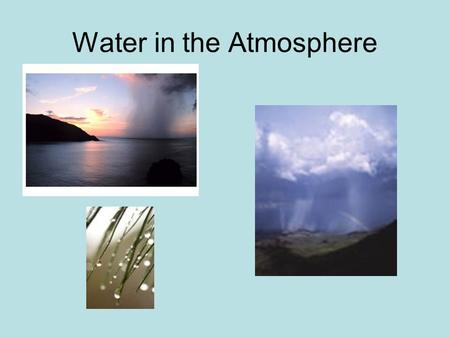 Water in the Atmosphere. States of Matter Water vapor – gaseous form (0 to 4% by volume) Water – rain, dew, clouds, fog Ice – snow, hail, clouds.