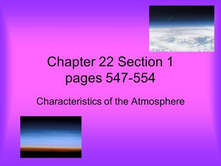 Chapter 22 Section 1 pages 547-554 Characteristics of the Atmosphere.