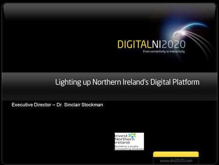 Digital Northern Ireland 2020 Lighting up Northern Ireland's Digital Platform Executive Director – Dr. Sinclair Stockman.