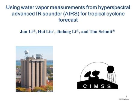 1 Using water vapor measurements from hyperspectral advanced IR sounder (AIRS) for tropical cyclone forecast Jun Hui Liu #, Jinlong and Tim.