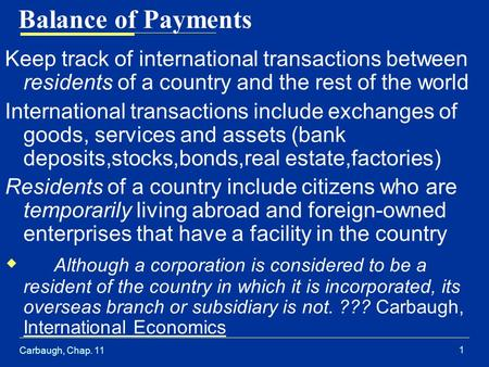 Carbaugh, Chap. 11 1 Balance of Payments Keep track of international transactions between residents of a country and the rest of the world International.