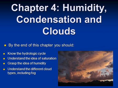 Chapter 4: Humidity, Condensation and Clouds By the end of this chapter you should: By the end of this chapter you should: Know the hydrologic cycle Know.