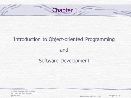 © 2000 McGraw-Hill Modified by C.W.Pang with author's permission Intro to OOP with Java--Wu Chapter 1 - 1 Chapter 1 Introduction to Object-oriented Programming.